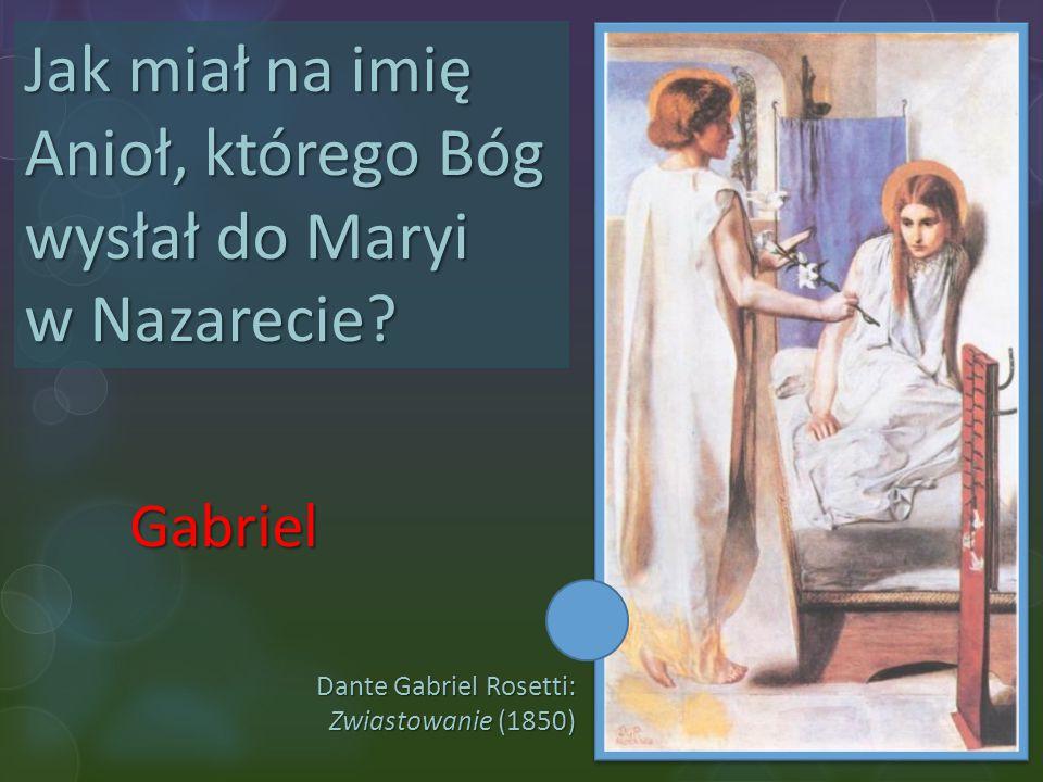 Dante Gabriel Rosetti: Zwiastowanie (1850) Jak miał na imię Anioł, którego Bóg wysłał do Maryi w Nazarecie? Gabriel