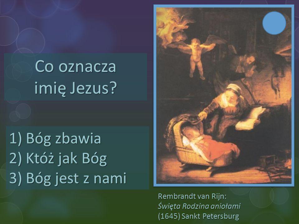 Rembrandt van Rijn: Święta Rodzina aniołami (1645) Sankt Petersburg Co oznacza imię Jezus? 1)Bóg zbawia 2)Któż jak Bóg 3)Bóg jest z nami