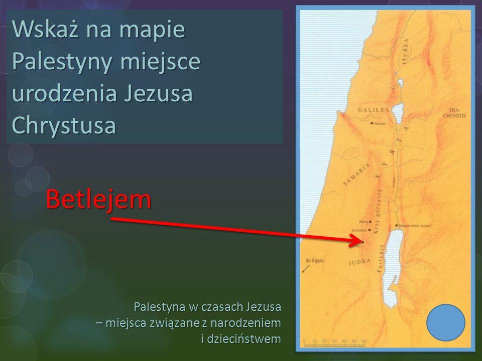 Palestyna w czasach Jezusa – miejsca związane z narodzeniem i dzieciństwem Wskaż na mapie Palestyny miejsce urodzenia Jezusa Chrystusa Betlejem