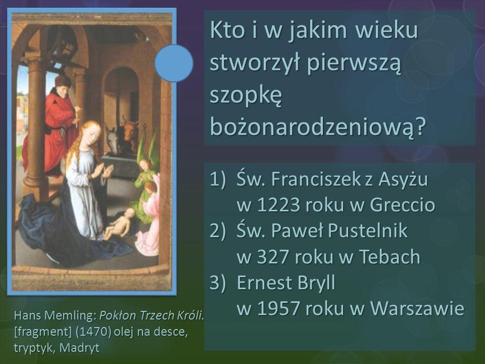Hans Memling: Pokłon Trzech Króli. [fragment] (1470) olej na desce, tryptyk, Madryt Kto i w jakim wieku stworzył pierwszą szopkę bożonarodzeniową? 1)Ś