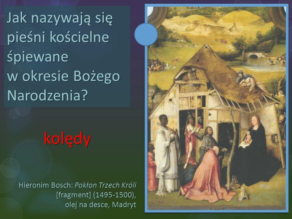 Hieronim Bosch: Pokłon Trzech Króli [fragment] (1495-1500), olej na desce, Madryt Jak nazywają się pieśni kościelne śpiewane w okresie Bożego Narodzen