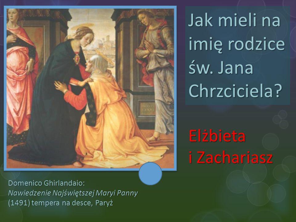 Domenico Ghirlandaio: Nawiedzenie Najświętszej Maryi Panny (1491) tempera na desce, Paryż Jak mieli na imię rodzice św. Jana Chrzciciela? Elżbieta i Z