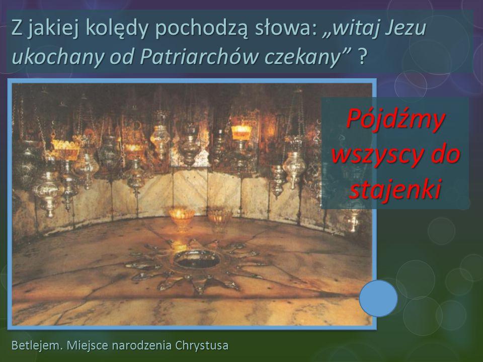 """Betlejem. Miejsce narodzenia Chrystusa Z jakiej kolędy pochodzą słowa: """"witaj Jezu ukochany od Patriarchów czekany"""" ? Pójdźmy wszyscy do stajenki"""