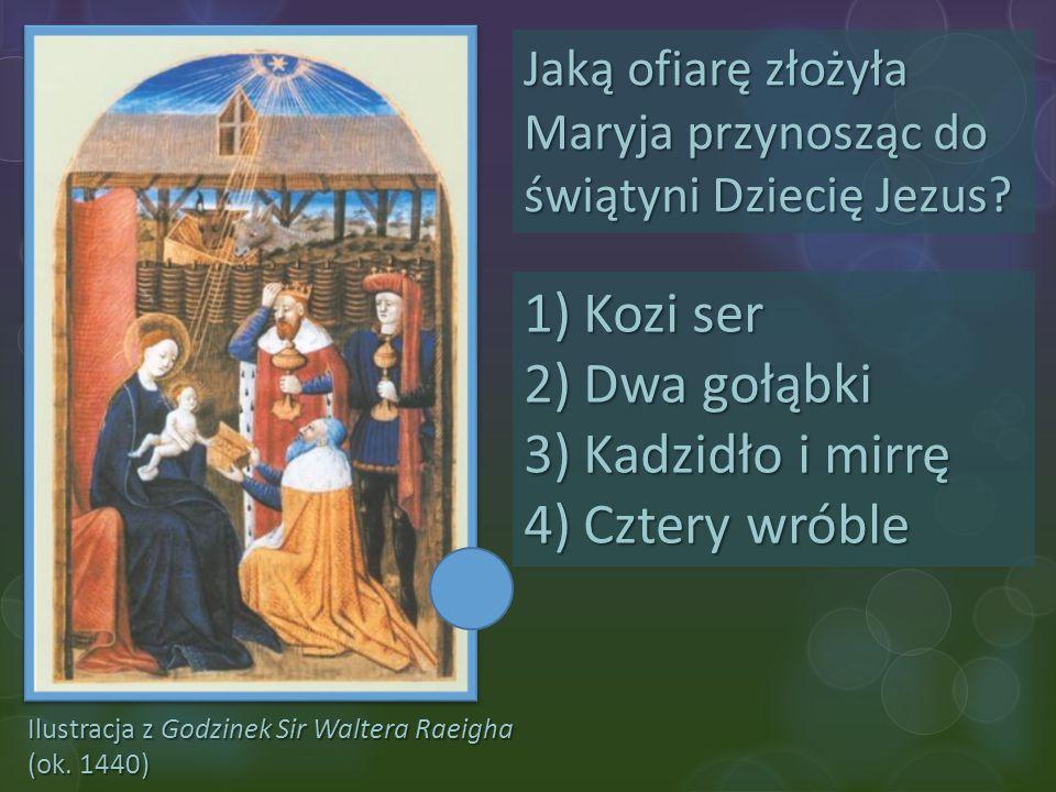 Ilustracja z Godzinek Sir Waltera Raeigha (ok. 1440) Jaką ofiarę złożyła Maryja przynosząc do świątyni Dziecię Jezus? 1)Kozi ser 2)Dwa gołąbki 3)Kadzi