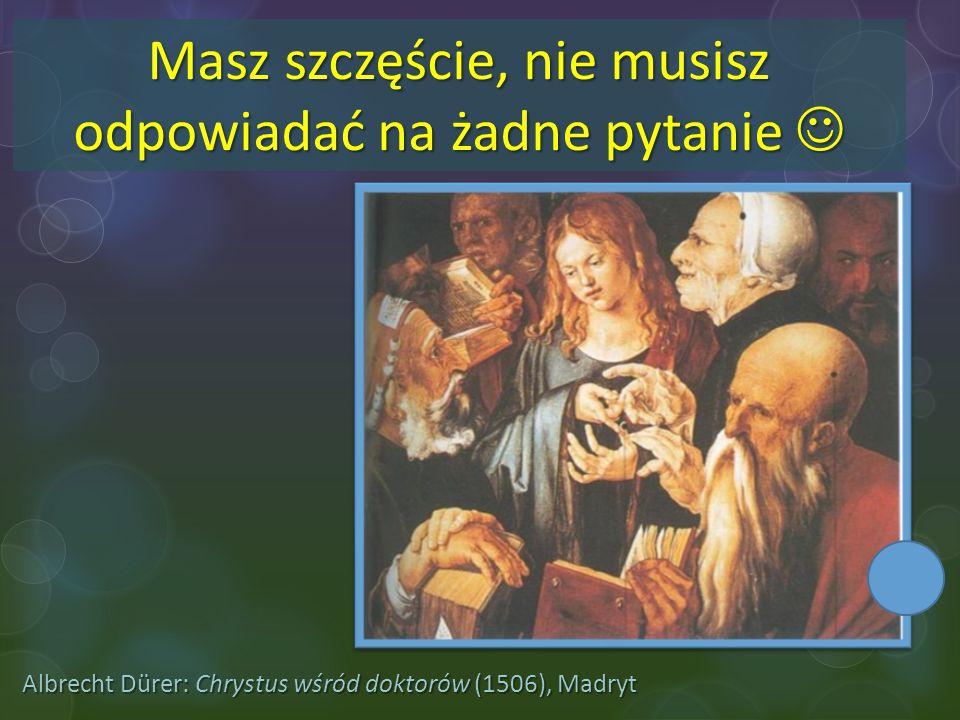 Albrecht Dürer: Chrystus wśród doktorów (1506), Madryt Masz szczęście, nie musisz odpowiadać na żadne pytanie Masz szczęście, nie musisz odpowiadać na
