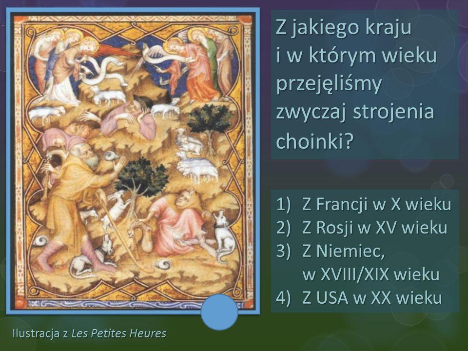 Ilustracja z Les Petites Heures Z jakiego kraju i w którym wieku przejęliśmy zwyczaj strojenia choinki? 1)Z Francji w X wieku 2)Z Rosji w XV wieku 3)Z
