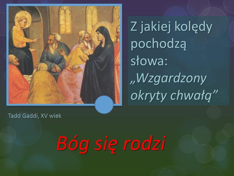 """Tadd Gaddi, XV wiek Z jakiej kolędy pochodzą słowa: """"Wzgardzony okryty chwałą"""" Bóg się rodzi"""