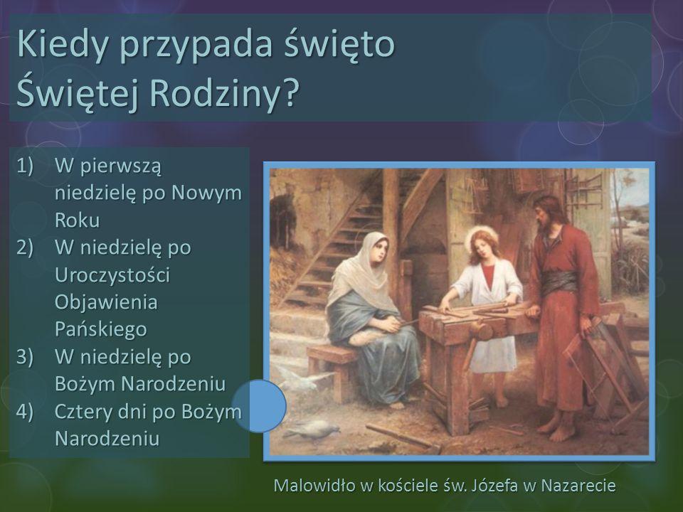 Malowidło w kościele św. Józefa w Nazarecie Kiedy przypada święto Świętej Rodziny? 1)W pierwszą niedzielę po Nowym Roku 2)W niedzielę po Uroczystości