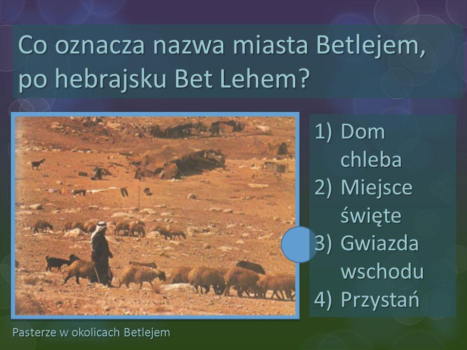 Pasterze w okolicach Betlejem Co oznacza nazwa miasta Betlejem, po hebrajsku Bet Lehem? 1)Dom chleba 2)Miejsce święte 3)Gwiazda wschodu 4)Przystań