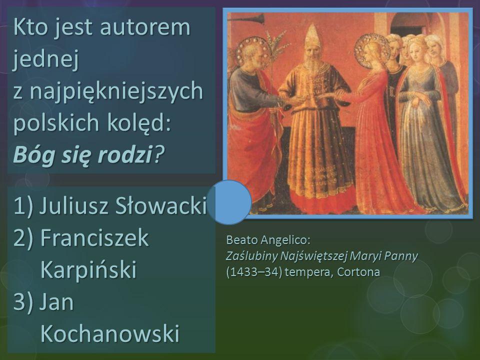 Beato Angelico: Zaślubiny Najświętszej Maryi Panny (1433–34) tempera, Cortona Kto jest autorem jednej z najpiękniejszych polskich kolęd: Bóg się rodzi