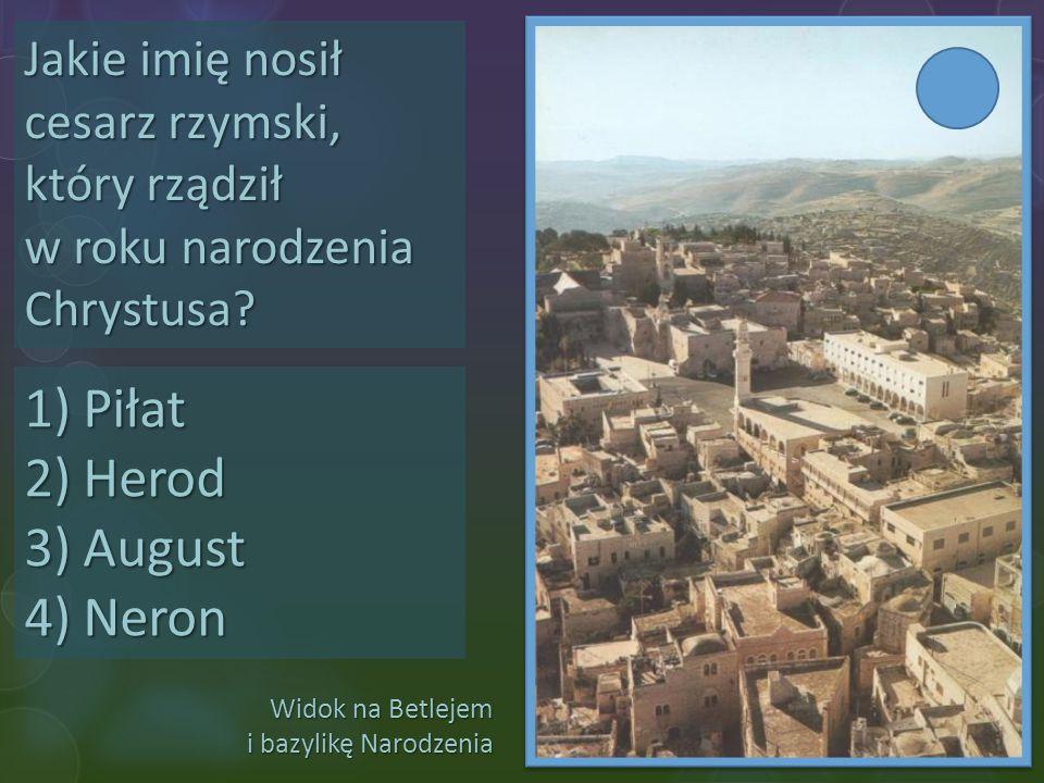 Widok na Betlejem i bazylikę Narodzenia Jakie imię nosił cesarz rzymski, który rządził w roku narodzenia Chrystusa? 1)Piłat 2)Herod 3)August 4)Neron