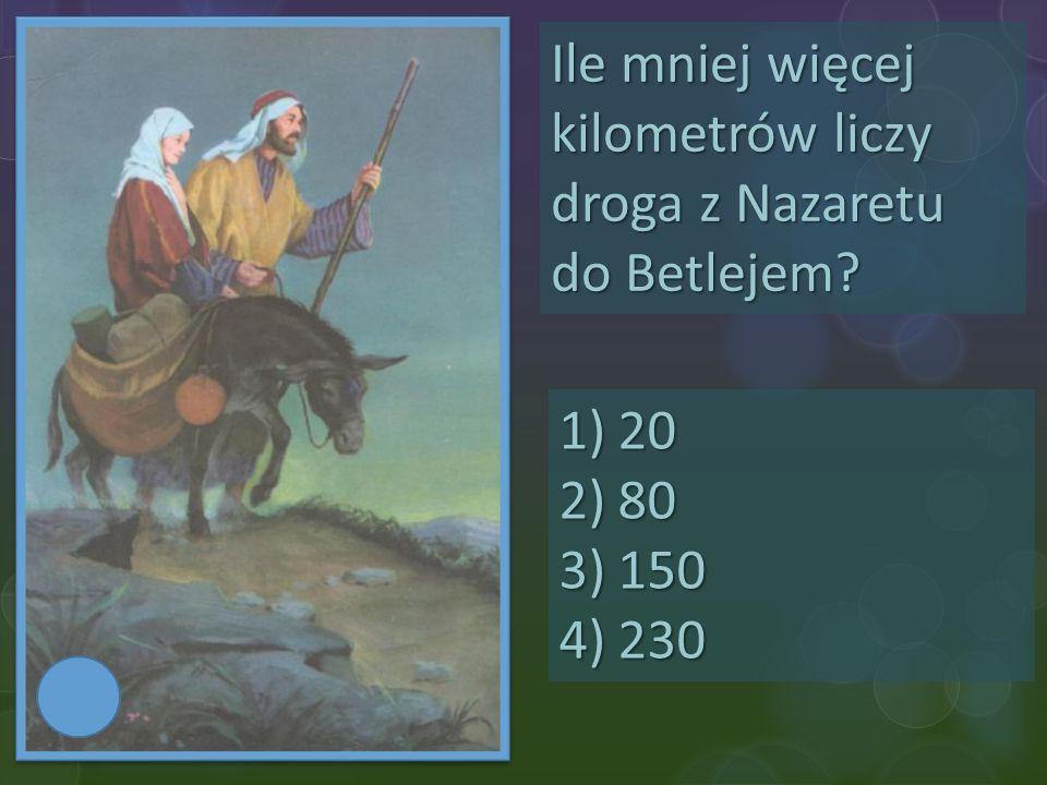 Ile mniej więcej kilometrów liczy droga z Nazaretu do Betlejem? 1)20 2)80 3)150 4)230