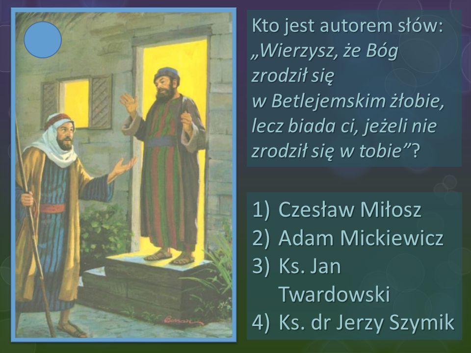 """Kto jest autorem słów: """"Wierzysz, że Bóg zrodził się w Betlejemskim żłobie, lecz biada ci, jeżeli nie zrodził się w tobie""""? 1)Czesław Miłosz 2)Adam Mi"""