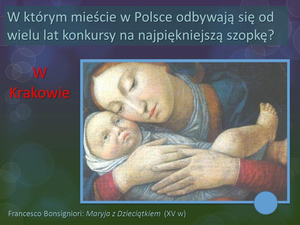 Francesco Bonsigniori: Maryja z Dzieciątkiem (XV w) W którym mieście w Polsce odbywają się od wielu lat konkursy na najpiękniejszą szopkę? W Krakowie