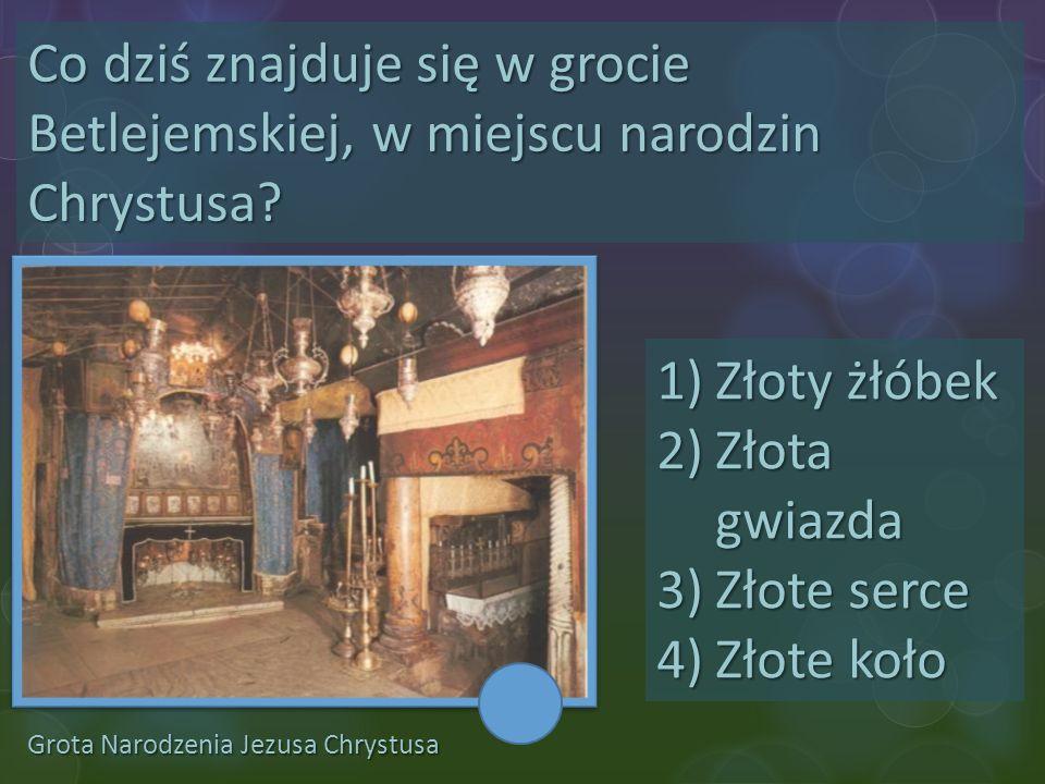 Grota Narodzenia Jezusa Chrystusa Co dziś znajduje się w grocie Betlejemskiej, w miejscu narodzin Chrystusa? 1)Złoty żłóbek 2)Złota gwiazda 3)Złote se