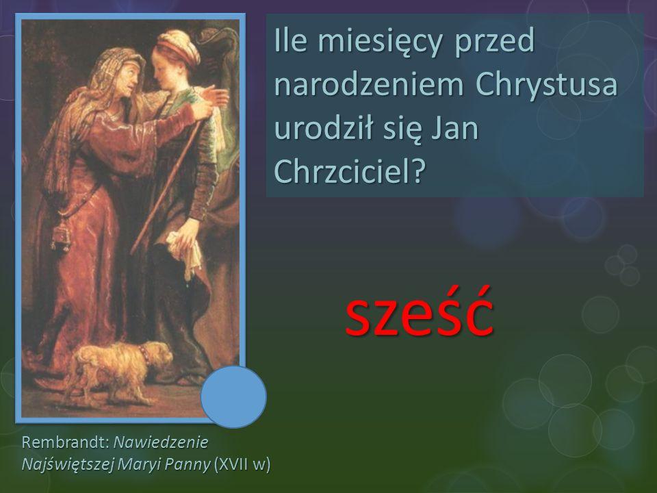 Rembrandt: Nawiedzenie Najświętszej Maryi Panny (XVII w) Ile miesięcy przed narodzeniem Chrystusa urodził się Jan Chrzciciel? sześć