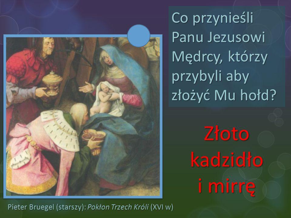 Pieter Bruegel (starszy): Pokłon Trzech Króli (XVI w) Co przynieśli Panu Jezusowi Mędrcy, którzy przybyli aby złożyć Mu hołd? Złoto kadzidło i mirrę