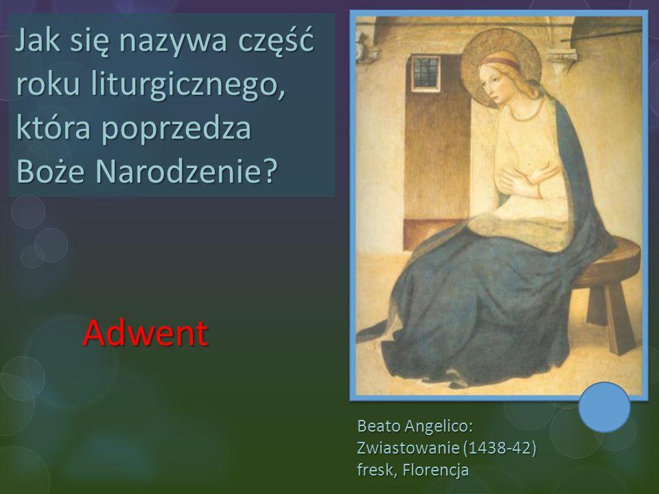 Beato Angelico: Zwiastowanie (1438-42) fresk, Florencja Jak się nazywa część roku liturgicznego, która poprzedza Boże Narodzenie? Adwent
