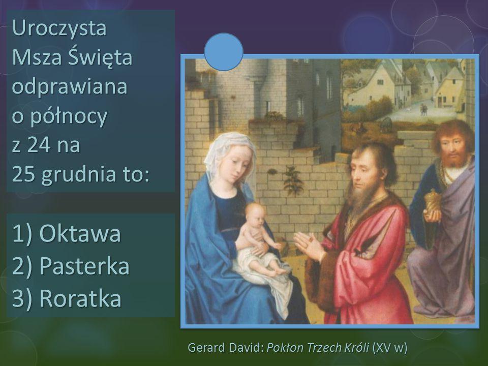 Gerard David: Pokłon Trzech Króli (XV w) Uroczysta Msza Święta odprawiana o północy z 24 na 25 grudnia to: 1)Oktawa 2)Pasterka 3)Roratka