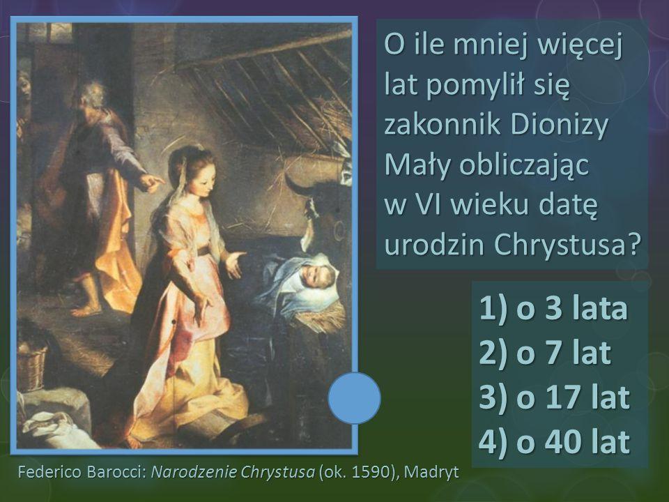 Federico Barocci: Narodzenie Chrystusa (ok. 1590), Madryt O ile mniej więcej lat pomylił się zakonnik Dionizy Mały obliczając w VI wieku datę urodzin