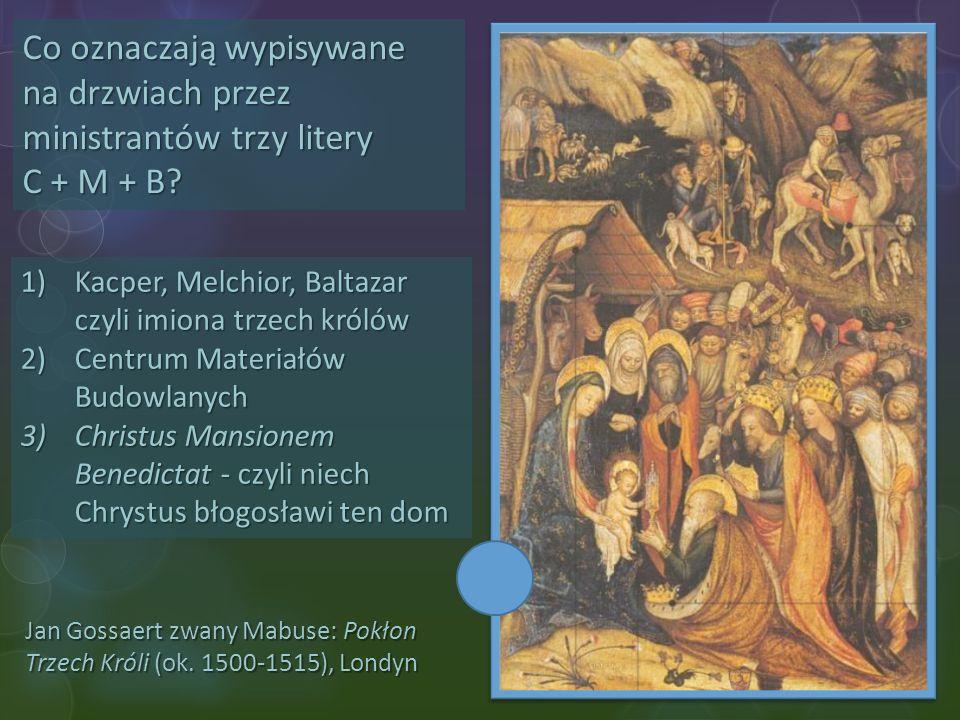 Jan Gossaert zwany Mabuse: Pokłon Trzech Króli (ok. 1500-1515), Londyn Co oznaczają wypisywane na drzwiach przez ministrantów trzy litery C + M + B? 1