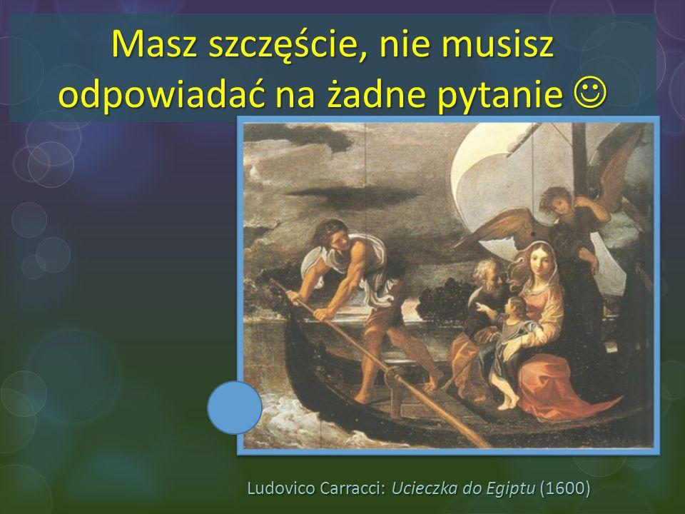Ludovico Carracci: Ucieczka do Egiptu (1600) Masz szczęście, nie musisz odpowiadać na żadne pytanie Masz szczęście, nie musisz odpowiadać na żadne pyt