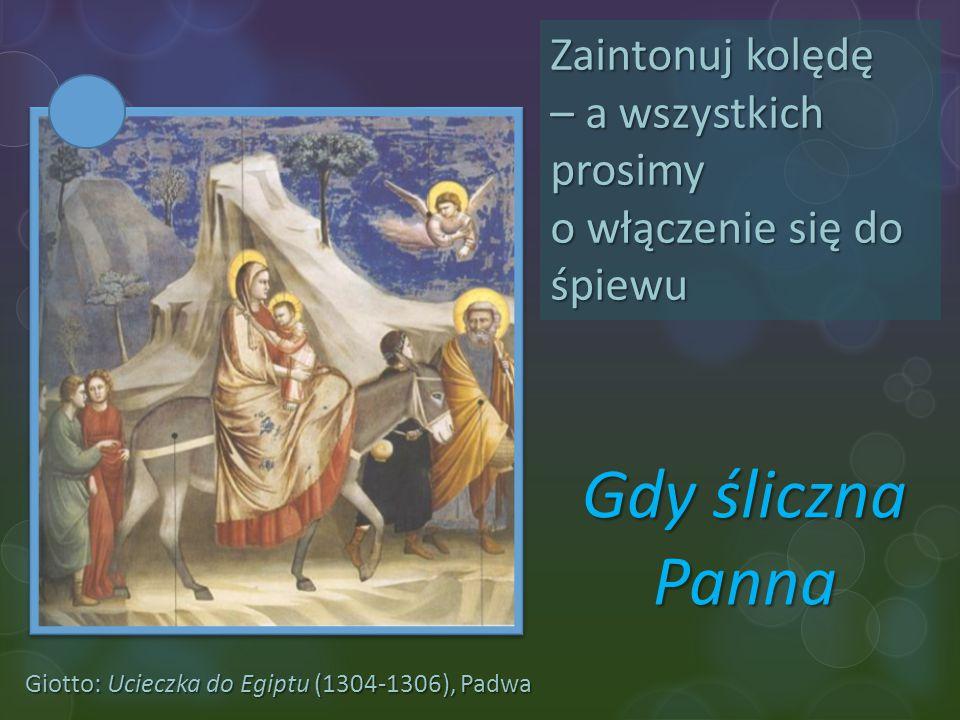 Giotto: Ucieczka do Egiptu (1304-1306), Padwa Zaintonuj kolędę – a wszystkich prosimy o włączenie się do śpiewu Gdy śliczna Panna