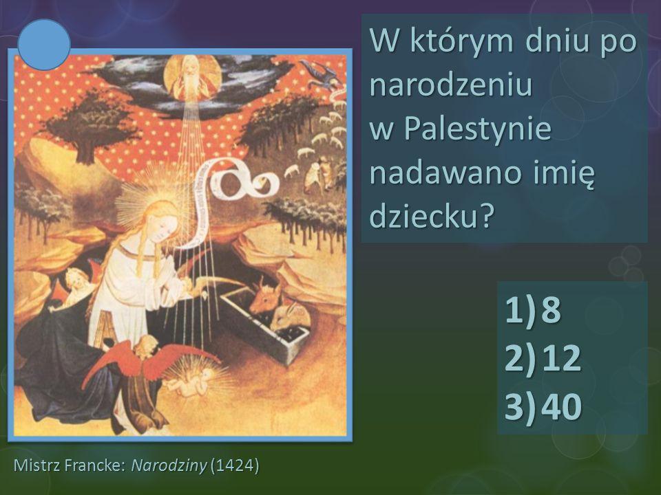 Mistrz Francke: Narodziny (1424) W którym dniu po narodzeniu w Palestynie nadawano imię dziecku? 1)8 2)12 3)40