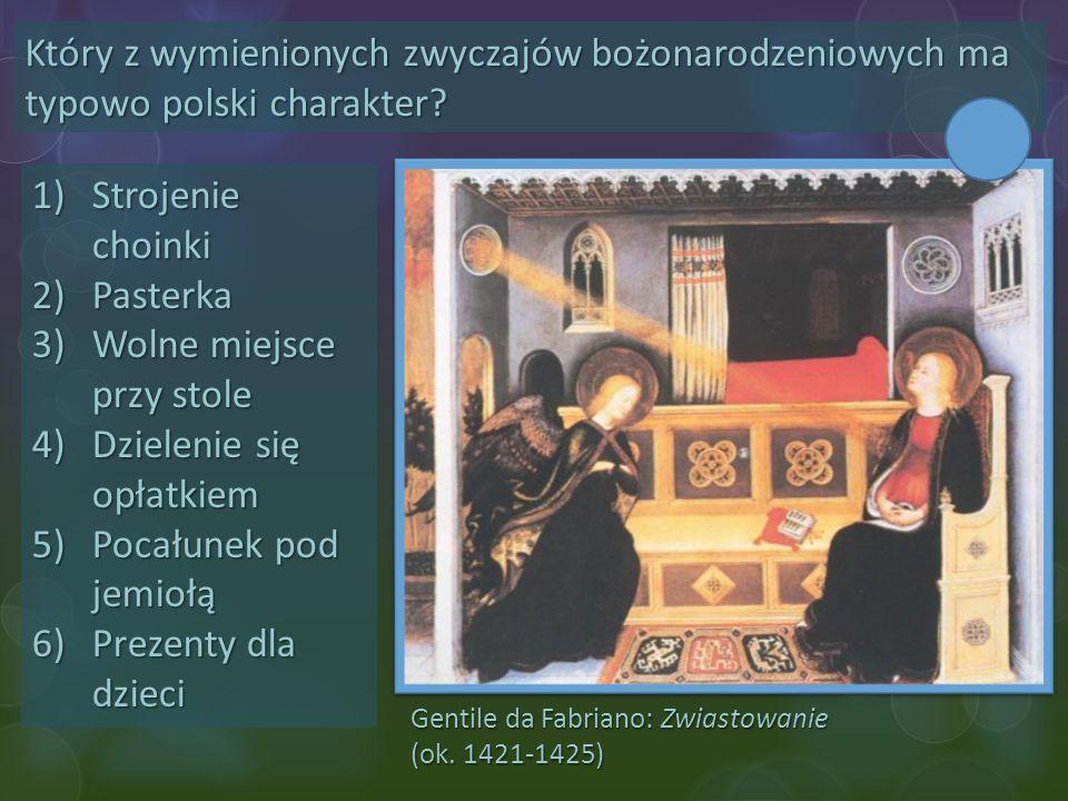 Gentile da Fabriano: Zwiastowanie (ok. 1421-1425) Który z wymienionych zwyczajów bożonarodzeniowych ma typowo polski charakter? 1)Strojenie choinki 2)