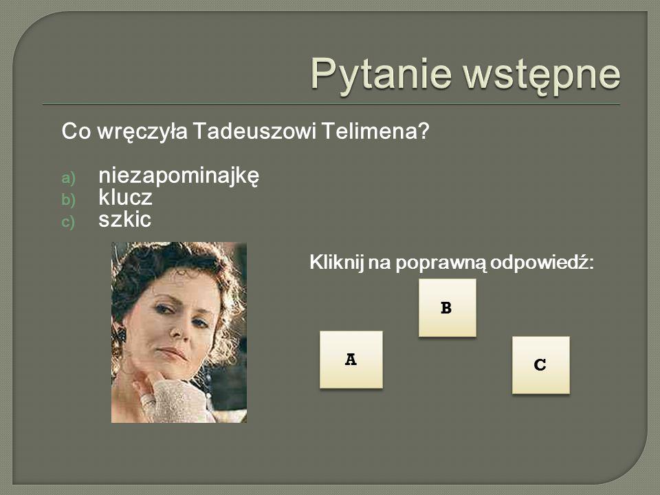 Co wręczyła Tadeuszowi Telimena?  niezapominajkę  klucz  szkic Kliknij na poprawną odpowiedź: B B A A C C