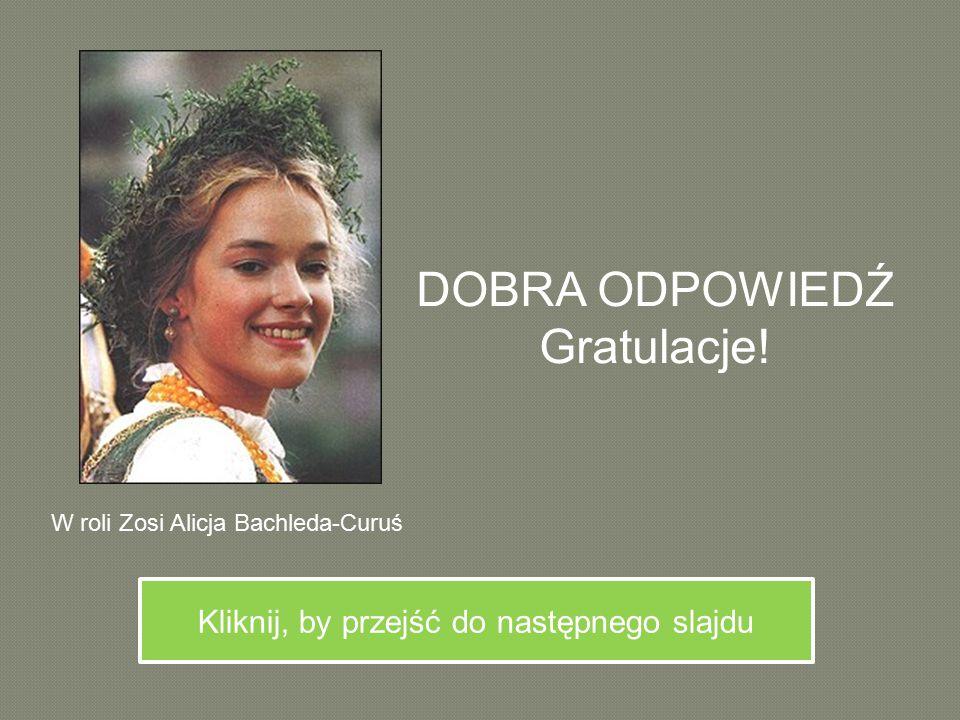 DOBRA ODPOWIEDŹ Gratulacje! Kliknij, by przejść do następnego slajdu W roli Zosi Alicja Bachleda-Curuś