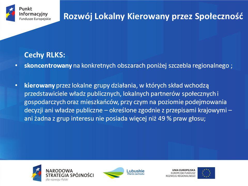 Cechy RLKS: skoncentrowany na konkretnych obszarach poniżej szczebla regionalnego ; kierowany przez lokalne grupy działania, w których skład wchodzą przedstawiciele władz publicznych, lokalnych partnerów społecznych i gospodarczych oraz mieszkańców, przy czym na poziomie podejmowania decyzji ani władze publiczne – określone zgodnie z przepisami krajowymi – ani żadna z grup interesu nie posiada więcej niż 49 % praw głosu; Rozwój Lokalny Kierowany przez Społeczność