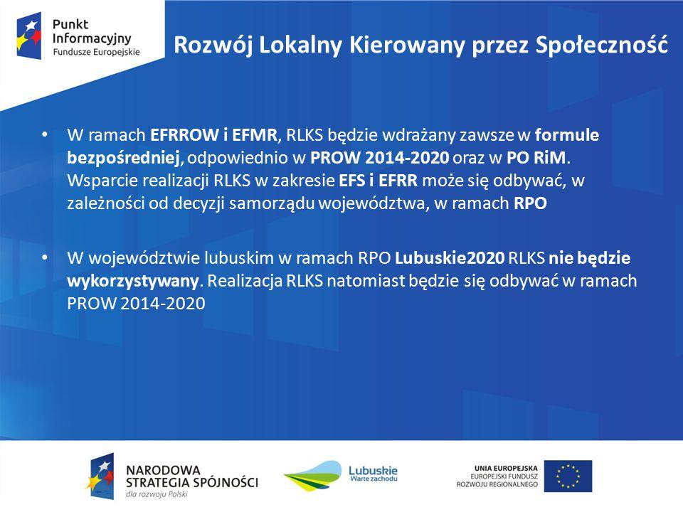 Rozwój Lokalny Kierowany przez Społeczność W ramach EFRROW i EFMR, RLKS będzie wdrażany zawsze w formule bezpośredniej, odpowiednio w PROW 2014-2020 o