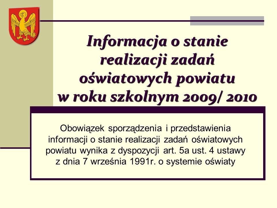Informacja o stanie realizacji zadań oświatowych powiatu w roku szkolnym 2009/ 2010 Obowiązek sporządzenia i przedstawienia informacji o stanie realizacji zadań oświatowych powiatu wynika z dyspozycji art.