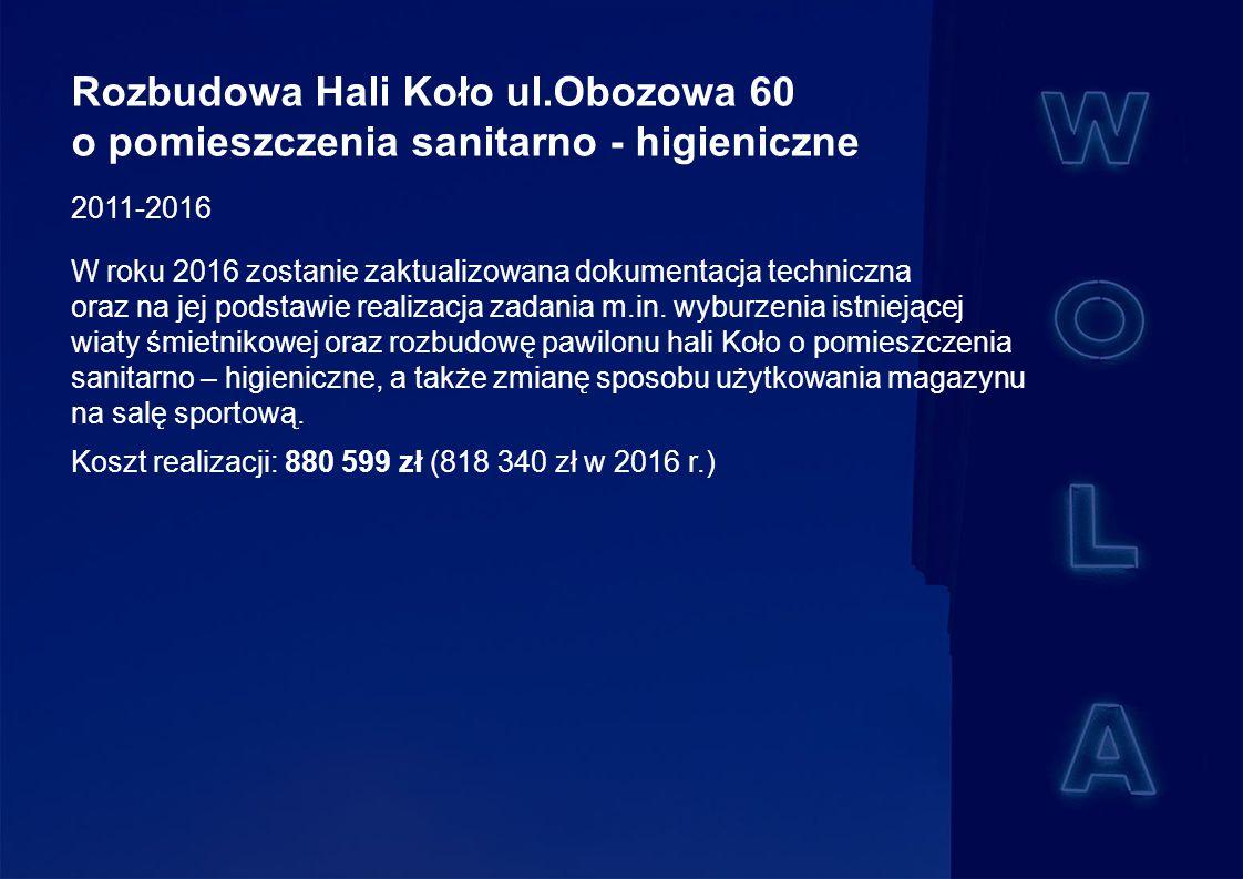 Rozbudowa Hali Koło ul.Obozowa 60 o pomieszczenia sanitarno - higieniczne 2011-2016 W roku 2016 zostanie zaktualizowana dokumentacja techniczna oraz na jej podstawie realizacja zadania m.in.