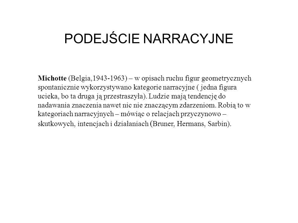 PODEJŚCIE NARRACYJNE Michotte (Belgia,1943-1963) – w opisach ruchu figur geometrycznych spontanicznie wykorzystywano kategorie narracyjne ( jedna figura ucieka, bo ta druga ją przestraszyła).