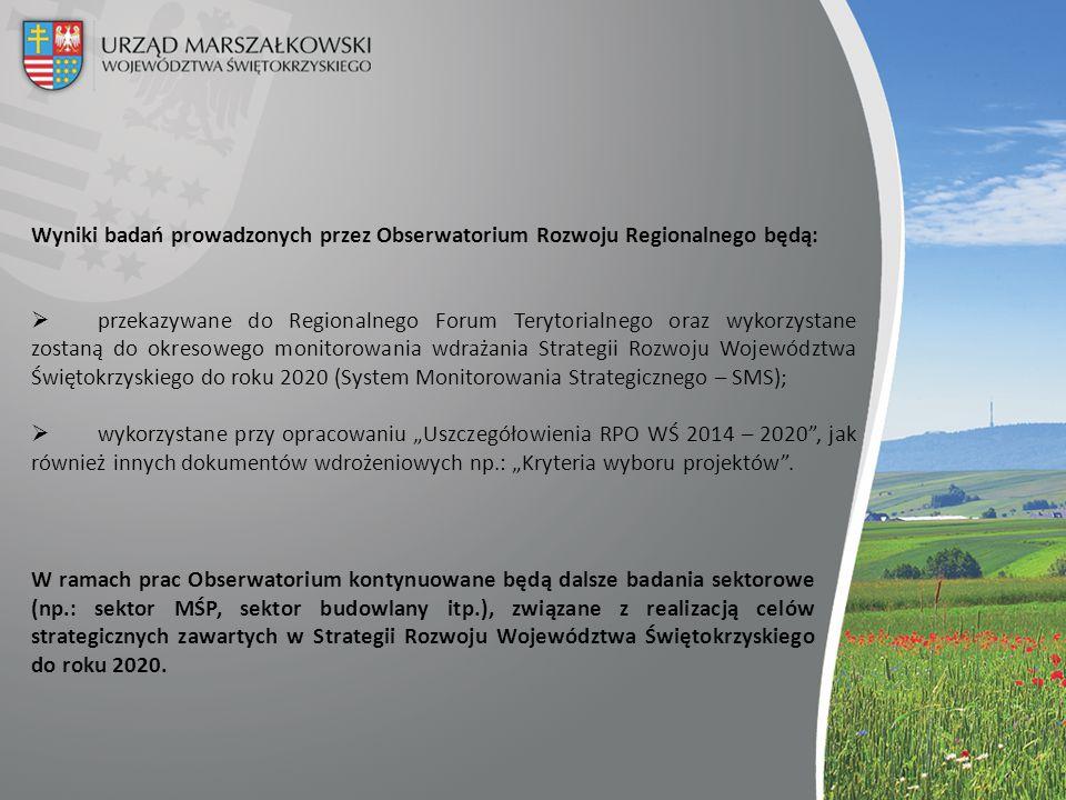 """Wyniki badań prowadzonych przez Obserwatorium Rozwoju Regionalnego będą:  przekazywane do Regionalnego Forum Terytorialnego oraz wykorzystane zostaną do okresowego monitorowania wdrażania Strategii Rozwoju Województwa Świętokrzyskiego do roku 2020 (System Monitorowania Strategicznego – SMS);  wykorzystane przy opracowaniu """"Uszczegółowienia RPO WŚ 2014 – 2020 , jak również innych dokumentów wdrożeniowych np.: """"Kryteria wyboru projektów ."""