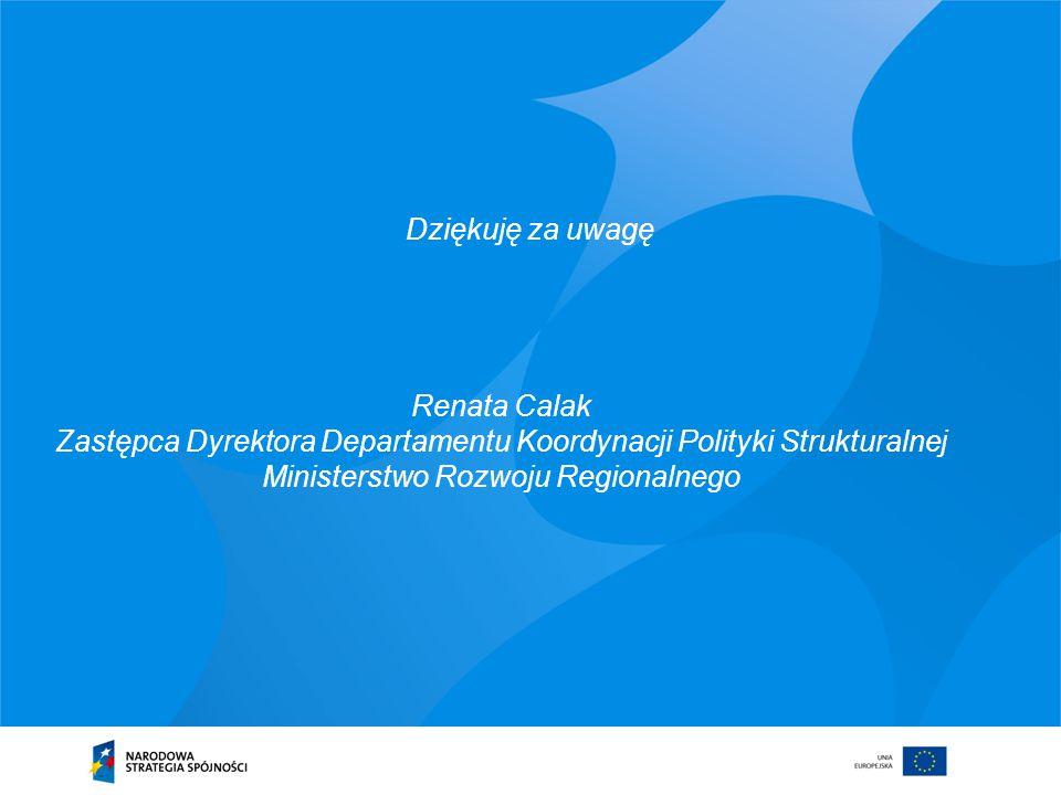Renata Calak Zastępca Dyrektora Departamentu Koordynacji Polityki Strukturalnej Ministerstwo Rozwoju Regionalnego Dziękuję za uwagę