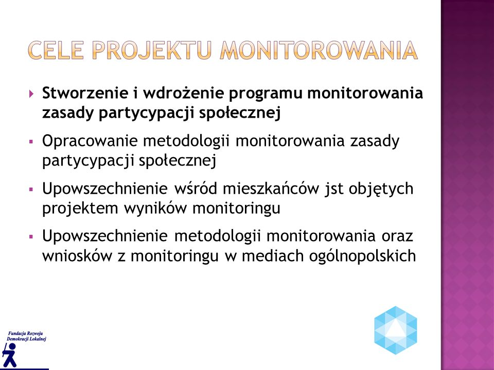  Stworzenie i wdrożenie programu monitorowania zasady partycypacji społecznej  Opracowanie metodologii monitorowania zasady partycypacji społecznej  Upowszechnienie wśród mieszkańców jst objętych projektem wyników monitoringu  Upowszechnienie metodologii monitorowania oraz wniosków z monitoringu w mediach ogólnopolskich