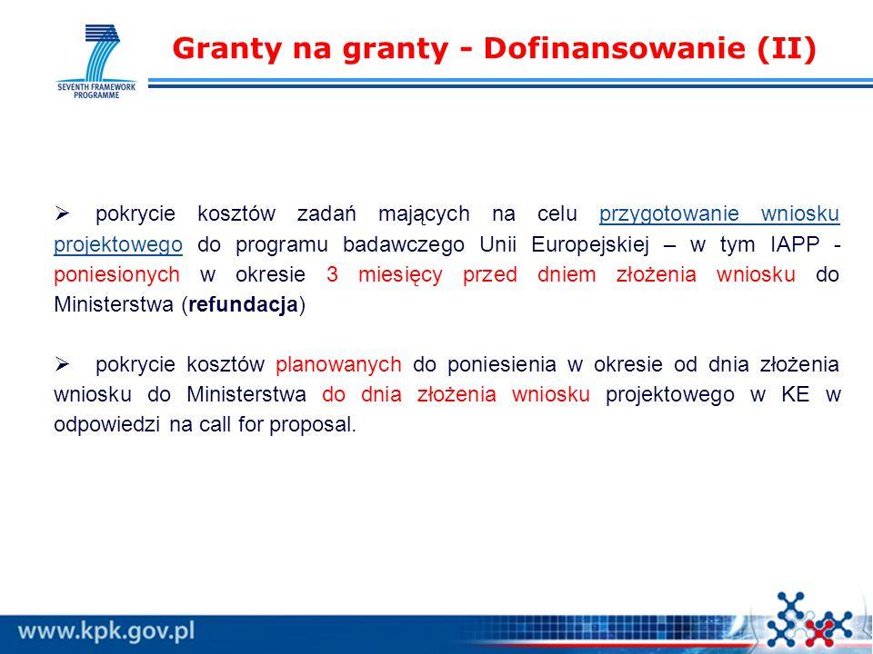 Granty na granty - Dofinansowanie (II)  pokrycie kosztów zadań mających na celu przygotowanie wniosku projektowego do programu badawczego Unii Europejskiej – w tym IAPP - poniesionych w okresie 3 miesięcy przed dniem złożenia wniosku do Ministerstwa (refundacja)  pokrycie kosztów planowanych do poniesienia w okresie od dnia złożenia wniosku do Ministerstwa do dnia złożenia wniosku projektowego w KE w odpowiedzi na call for proposal.