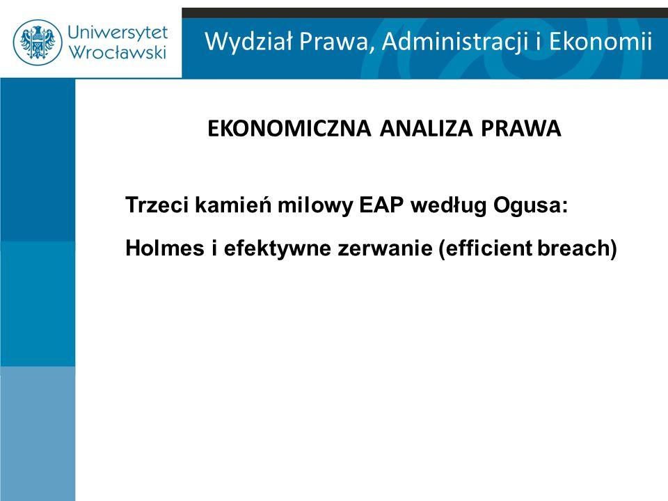 Wydział Prawa, Administracji i Ekonomii EKONOMICZNA ANALIZA PRAWA Trzeci kamień milowy EAP według Ogusa: Holmes i efektywne zerwanie (efficient breach