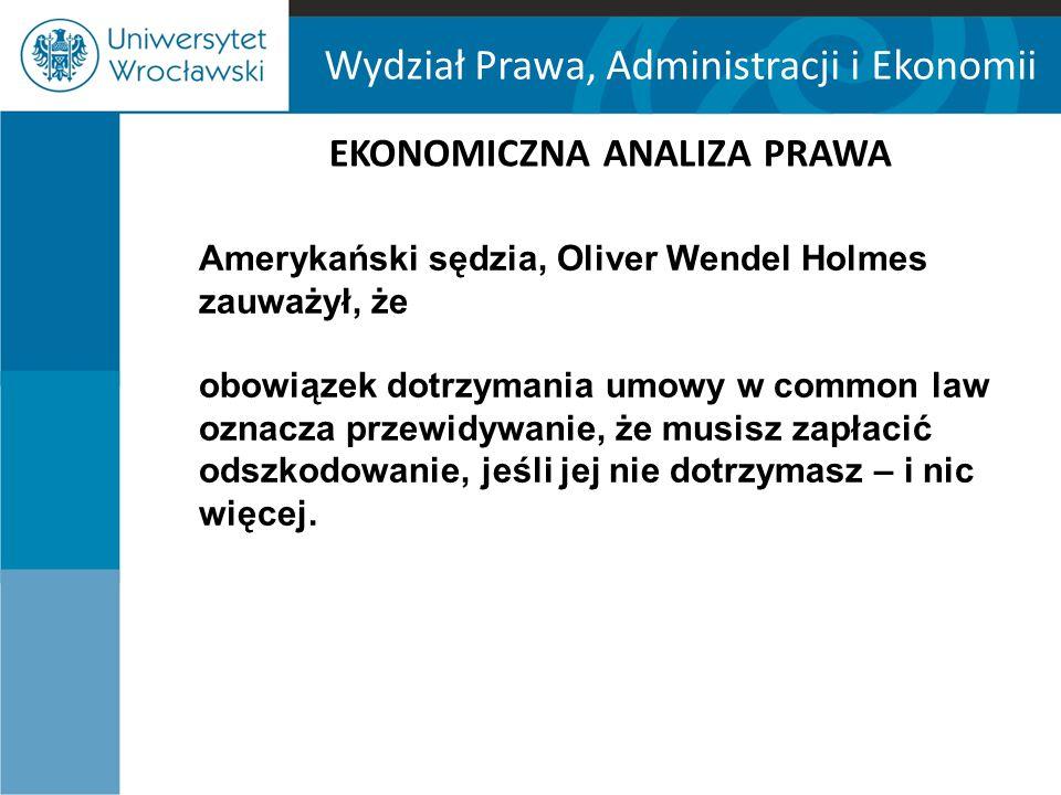 Wydział Prawa, Administracji i Ekonomii EKONOMICZNA ANALIZA PRAWA Amerykański sędzia, Oliver Wendel Holmes zauważył, że obowiązek dotrzymania umowy w