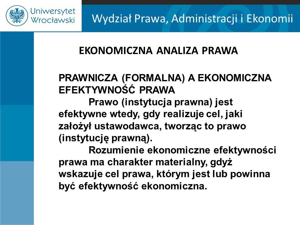 Wydział Prawa, Administracji i Ekonomii EKONOMICZNA ANALIZA PRAWA PRAWNICZA (FORMALNA) A EKONOMICZNA EFEKTYWNOŚĆ PRAWA Prawo (instytucja prawna) jest