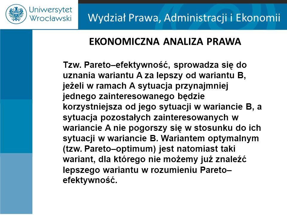 Wydział Prawa, Administracji i Ekonomii EKONOMICZNA ANALIZA PRAWA Stelmach, Brożek i Załuski uważają, że efektywność w sensie Pareto ma dwie zalety: -nie wymaga dokonywania międzyosobowych porównań użyteczności; -prowadzi do rozwiązań, które są jednomyślnie akceptowalne, gdyż nie prowadzą do pogorszenia położenia żadnej osoby.