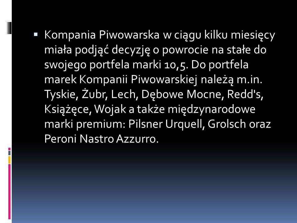  Kompania Piwowarska w ciągu kilku miesięcy miała podjąć decyzję o powrocie na stałe do swojego portfela marki 10,5. Do portfela marek Kompanii Piwow