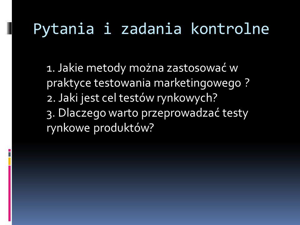 Pytania i zadania kontrolne 1. Jakie metody można zastosować w praktyce testowania marketingowego ? 2. Jaki jest cel testów rynkowych? 3. Dlaczego war