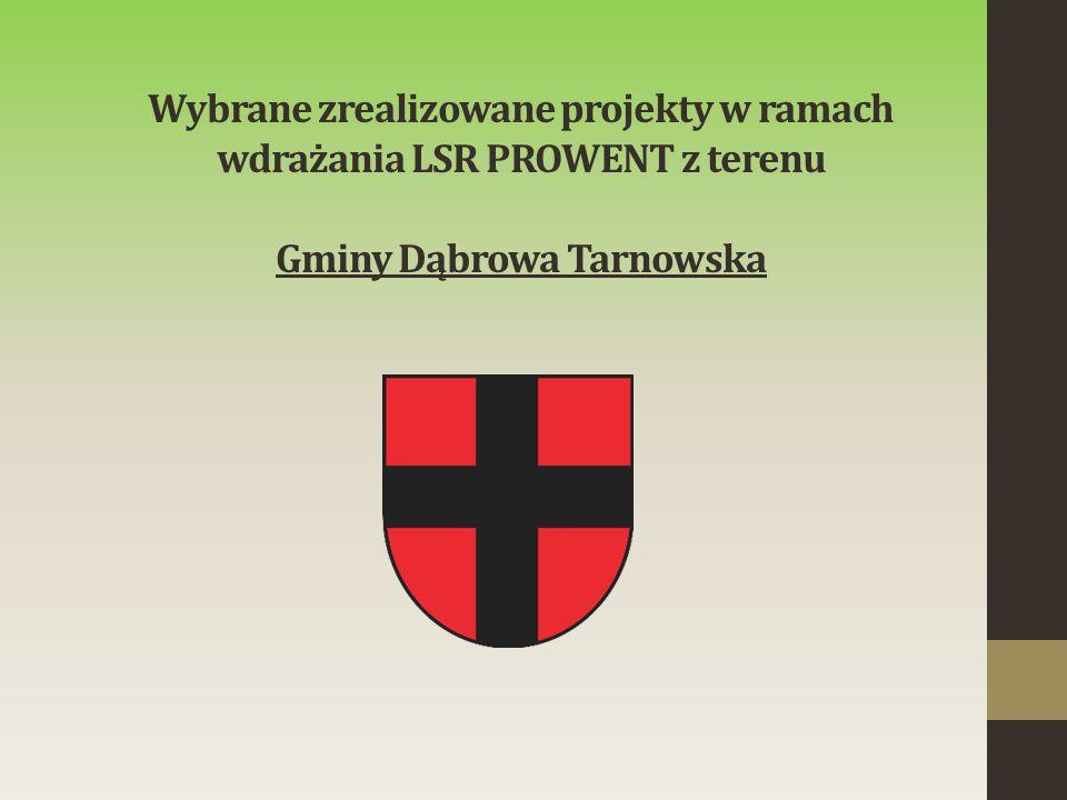 Wybrane zrealizowane projekty w ramach wdrażania LSR PROWENT z terenu Gminy Dąbrowa Tarnowska