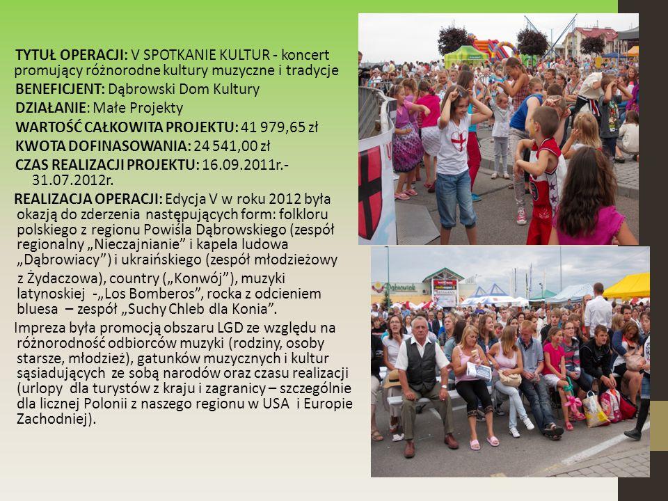 TYTUŁ OPERACJI: V SPOTKANIE KULTUR - koncert promujący różnorodne kultury muzyczne i tradycje BENEFICJENT: Dąbrowski Dom Kultury DZIAŁANIE: Małe Projekty WARTOŚĆ CAŁKOWITA PROJEKTU: 41 979,65 zł KWOTA DOFINASOWANIA: 24 541,00 zł CZAS REALIZACJI PROJEKTU: 16.09.2011r.- 31.07.2012r.