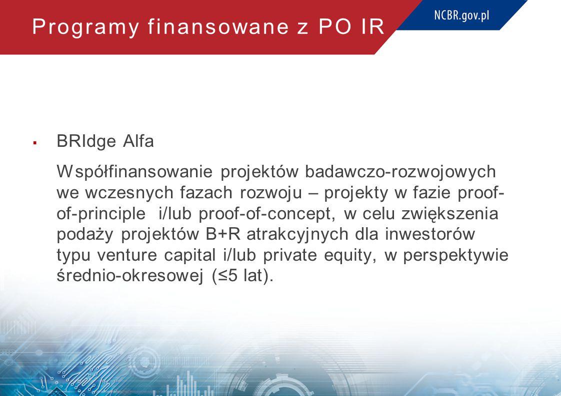 Programy finansowane z PO IR  BRIdge Alfa Współfinansowanie projektów badawczo-rozwojowych we wczesnych fazach rozwoju – projekty w fazie proof- of-principle i/lub proof-of-concept, w celu zwiększenia podaży projektów B+R atrakcyjnych dla inwestorów typu venture capital i/lub private equity, w perspektywie średnio-okresowej (≤5 lat).