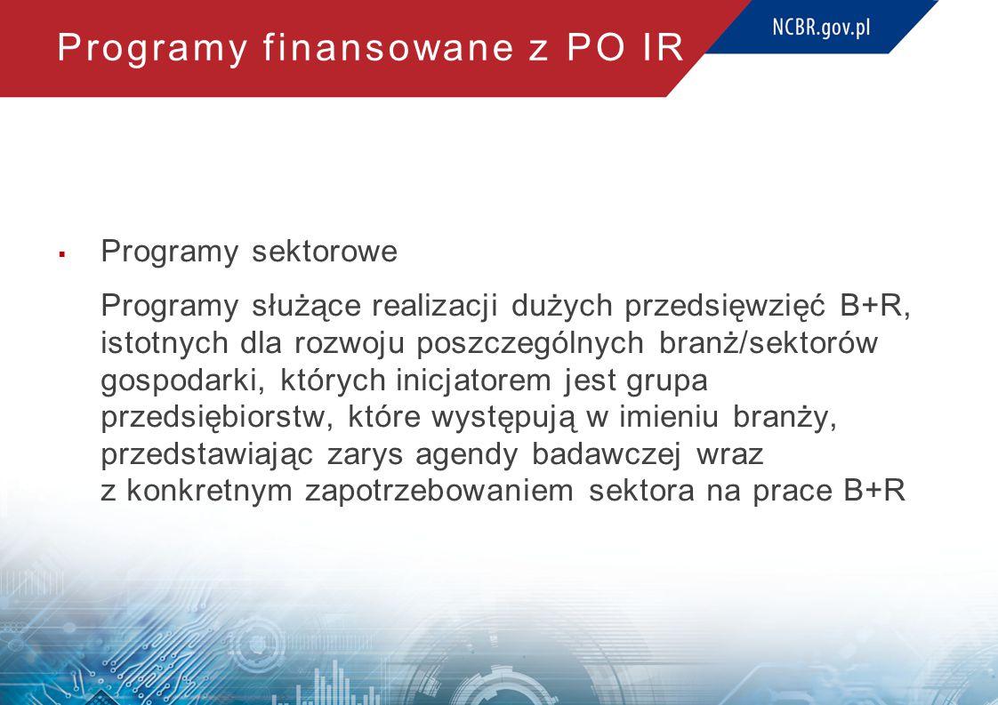 Programy finansowane z PO IR  Programy sektorowe Programy służące realizacji dużych przedsięwzięć B+R, istotnych dla rozwoju poszczególnych branż/sek